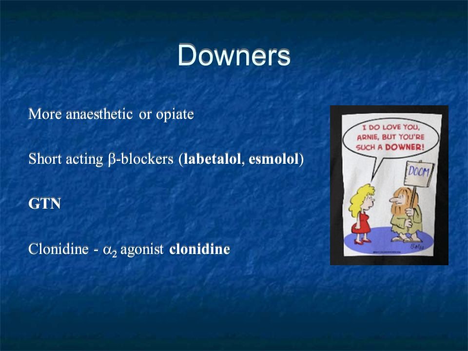 Downers More anaesthetic or opiate Short acting -blockers (labetalol, esmolol) GTN Clonidine - 2 agonist clonidine More anaesthetic or opiate Short ac
