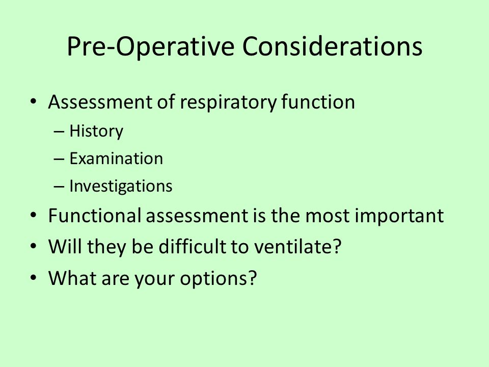Pre-Operative Considerations Assessment of respiratory function – History – Examination – Investigations Functional assessment is the most important Will they be difficult to ventilate.