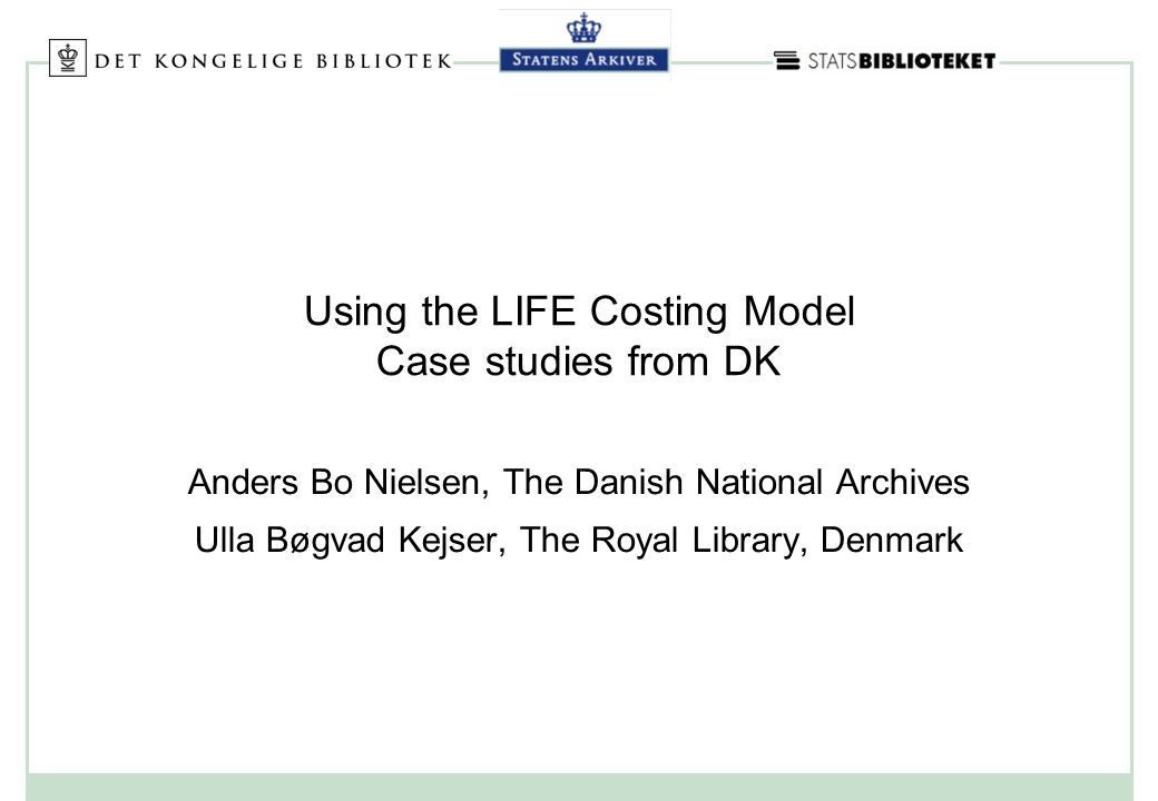 Using the LIFE Costing Model Case studies from DK Anders Bo Nielsen, The Danish National Archives Ulla Bøgvad Kejser, The Royal Library, Denmark