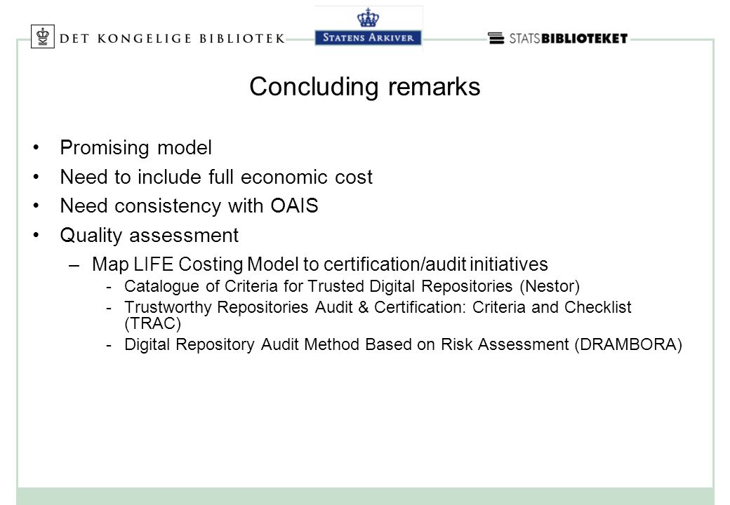 Concluding remarks Promising model Need to include full economic cost Need consistency with OAIS Quality assessment –Map LIFE Costing Model to certification/audit initiatives Catalogue of Criteria for Trusted Digital Repositories (Nestor) Trustworthy Repositories Audit & Certification: Criteria and Checklist (TRAC) Digital Repository Audit Method Based on Risk Assessment (DRAMBORA)
