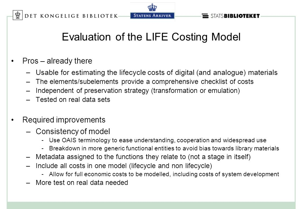Evaluation of the LIFE Costing Model Pros – already there –Usable for estimating the lifecycle costs of digital (and analogue) materials –The elements/subelements provide a comprehensive checklist of costs –Independent of preservation strategy (transformation or emulation) –Tested on real data sets Required improvements –Consistency of model Use OAIS terminology to ease understanding, cooperation and widespread use Breakdown in more generic functional entities to avoid bias towards library materials –Metadata assigned to the functions they relate to (not a stage in itself) –Include all costs in one model (lifecycle and non lifecycle) Allow for full economic costs to be modelled, including costs of system development –More test on real data needed