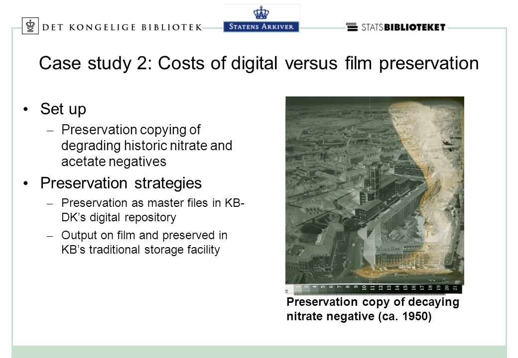 Case study 2: Costs of digital versus film preservation Set up – Preservation copying of degrading historic nitrate and acetate negatives Preservation strategies – Preservation as master files in KB- DKs digital repository – Output on film and preserved in KBs traditional storage facility Preservation copy of decaying nitrate negative (ca.