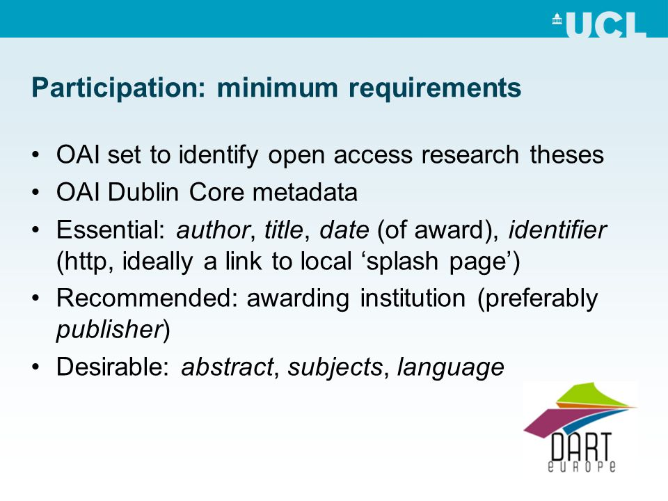 Participation: minimum requirements OAI set to identify open access research theses OAI Dublin Core metadata Essential: author, title, date (of award), identifier (http, ideally a link to local splash page) Recommended: awarding institution (preferably publisher) Desirable: abstract, subjects, language