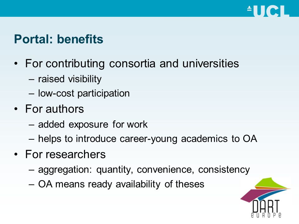 Portal: benefits For contributing consortia and universities –raised visibility –low-cost participation For authors –added exposure for work –helps to introduce career-young academics to OA For researchers –aggregation: quantity, convenience, consistency –OA means ready availability of theses