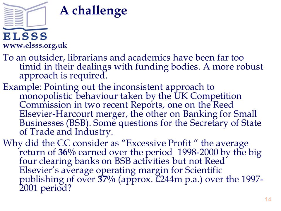 www.elsss.org.uk 14 A challenge To an outsider, librarians and academics have been far too timid in their dealings with funding bodies. A more robust