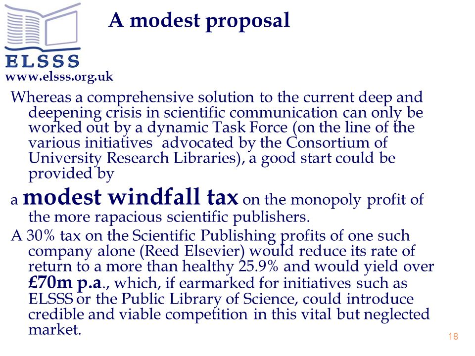 www.elsss.org.uk 18 A modest proposal Whereas a comprehensive solution to the current deep and deepening crisis in scientific communication can only be worked out by a dynamic Task Force (on the line of the various initiatives advocated by the Consortium of University Research Libraries), a good start could be provided by a modest windfall tax on the monopoly profit of the more rapacious scientific publishers.