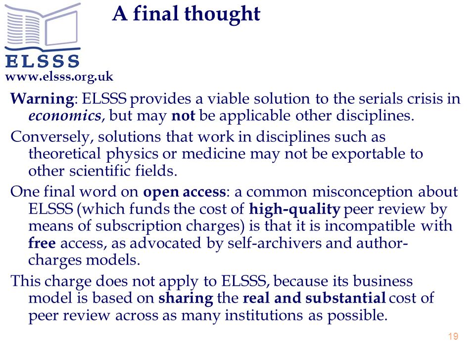 www.elsss.org.uk 19 A final thought Warning : ELSSS provides a viable solution to the serials crisis in economics, but may not be applicable other disciplines.