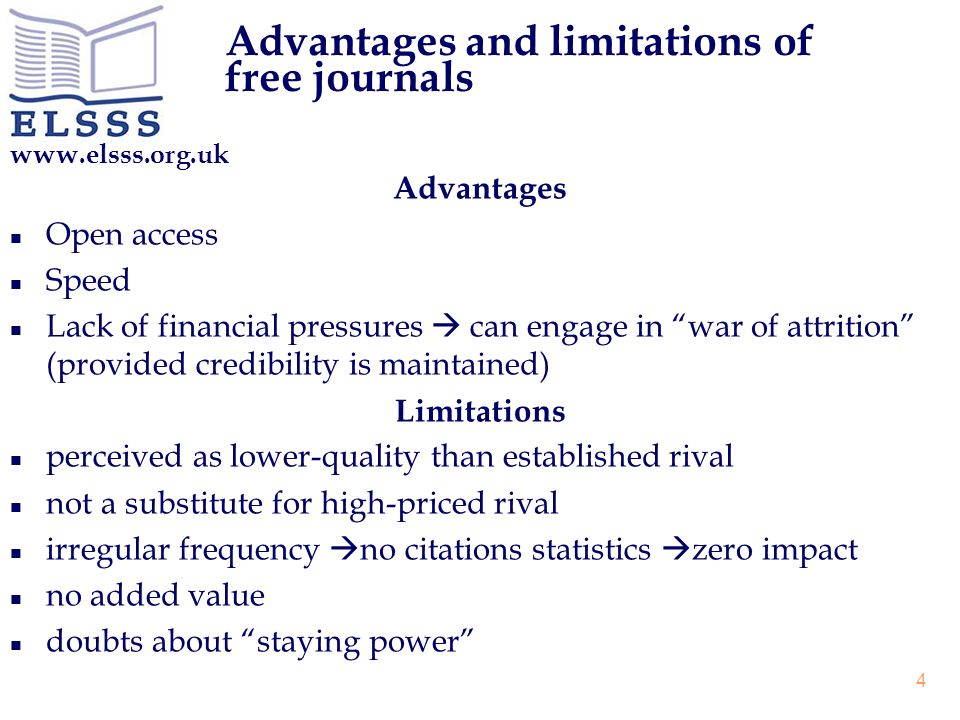 www.elsss.org.uk 4 Advantages and limitations of free journals Advantages n Open access n Speed n Lack of financial pressures can engage in war of attrition (provided credibility is maintained) Limitations n perceived as lower-quality than established rival n not a substitute for high-priced rival n irregular frequency no citations statistics zero impact n no added value n doubts about staying power