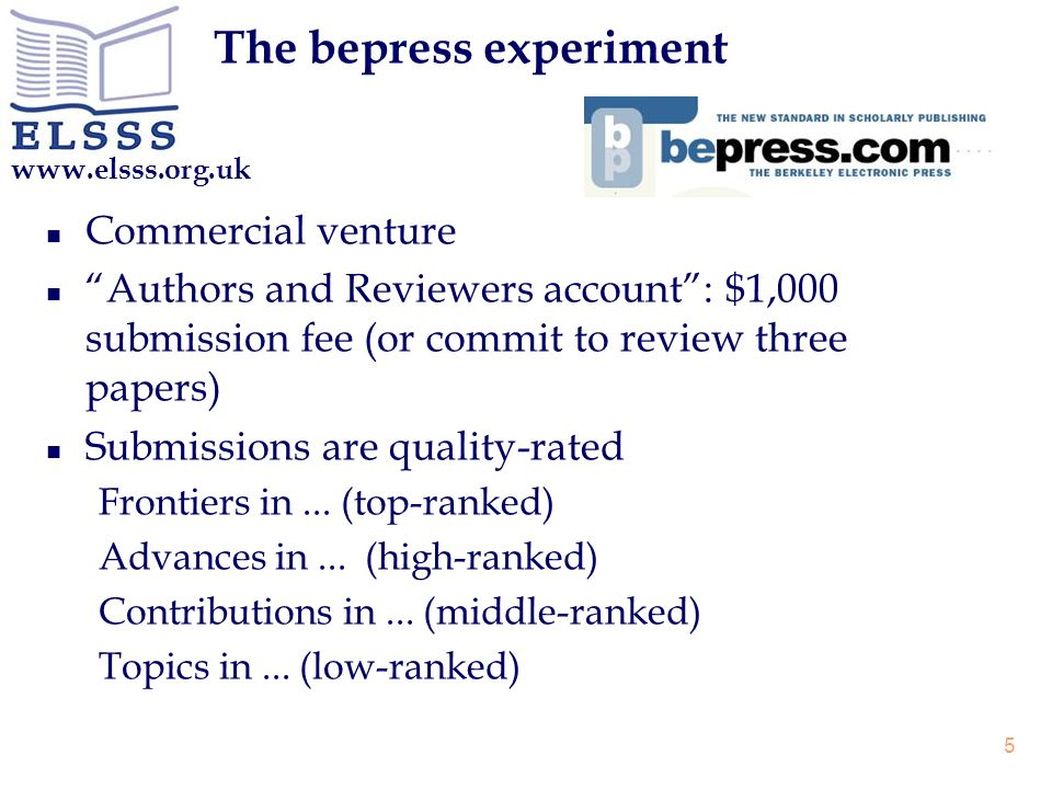 www.elsss.org.uk 5 The bepress experiment n Commercial venture n Authors and Reviewers account: $1,000 submission fee (or commit to review three papers) n Submissions are quality-rated Frontiers in...