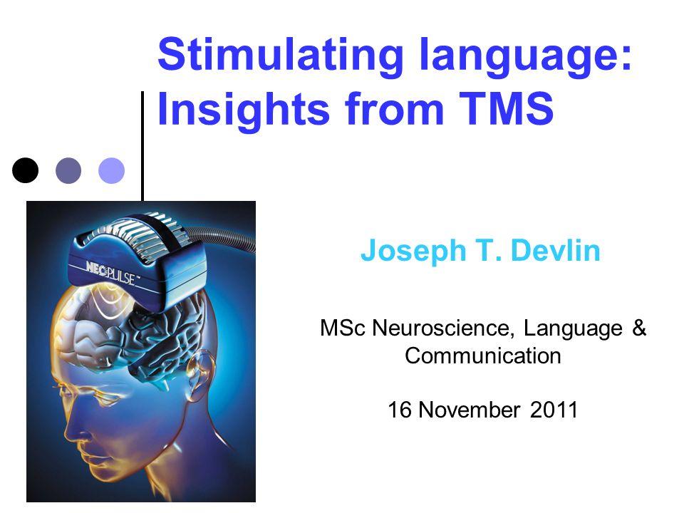 Stimulating language: Insights from TMS Joseph T. Devlin MSc Neuroscience, Language & Communication 16 November 2011