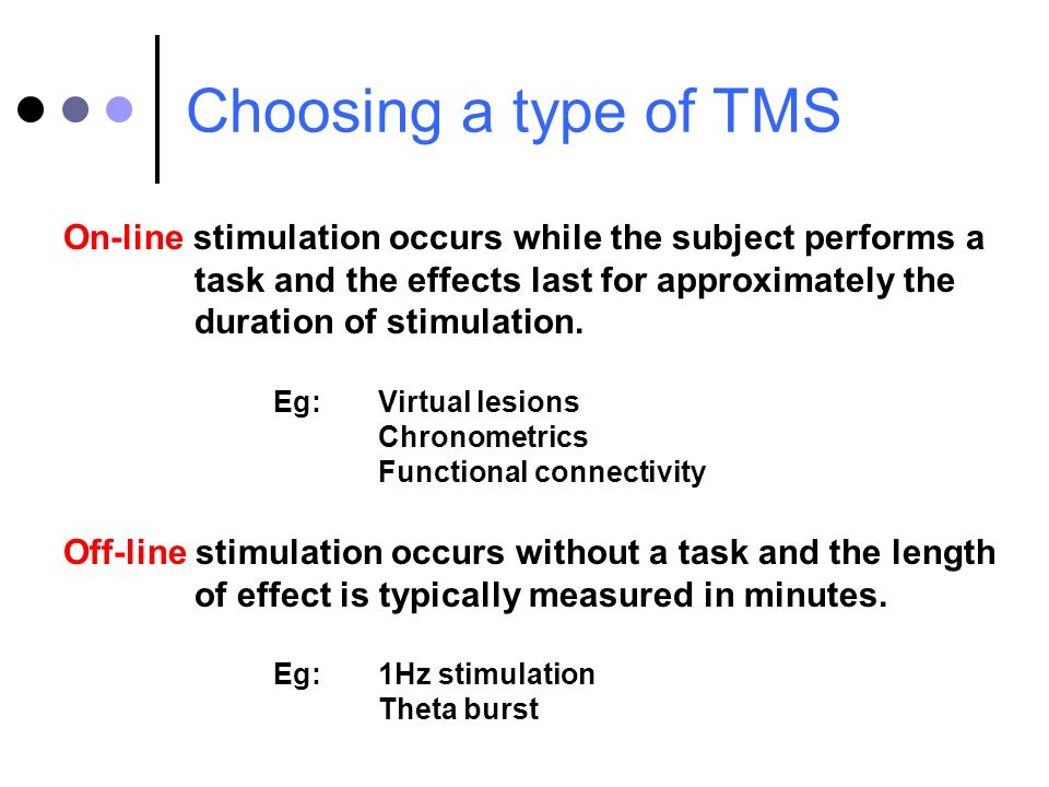 Choosing a type of TMS On-line stimulation occurs while the subject performs a task and the effects last for approximately the duration of stimulation
