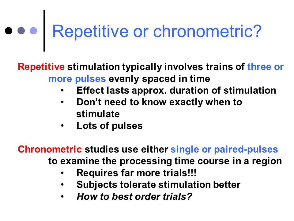 Repetitive or chronometric? Repetitive stimulation typically involves trains of three or more pulses evenly spaced in time Effect lasts approx. durati