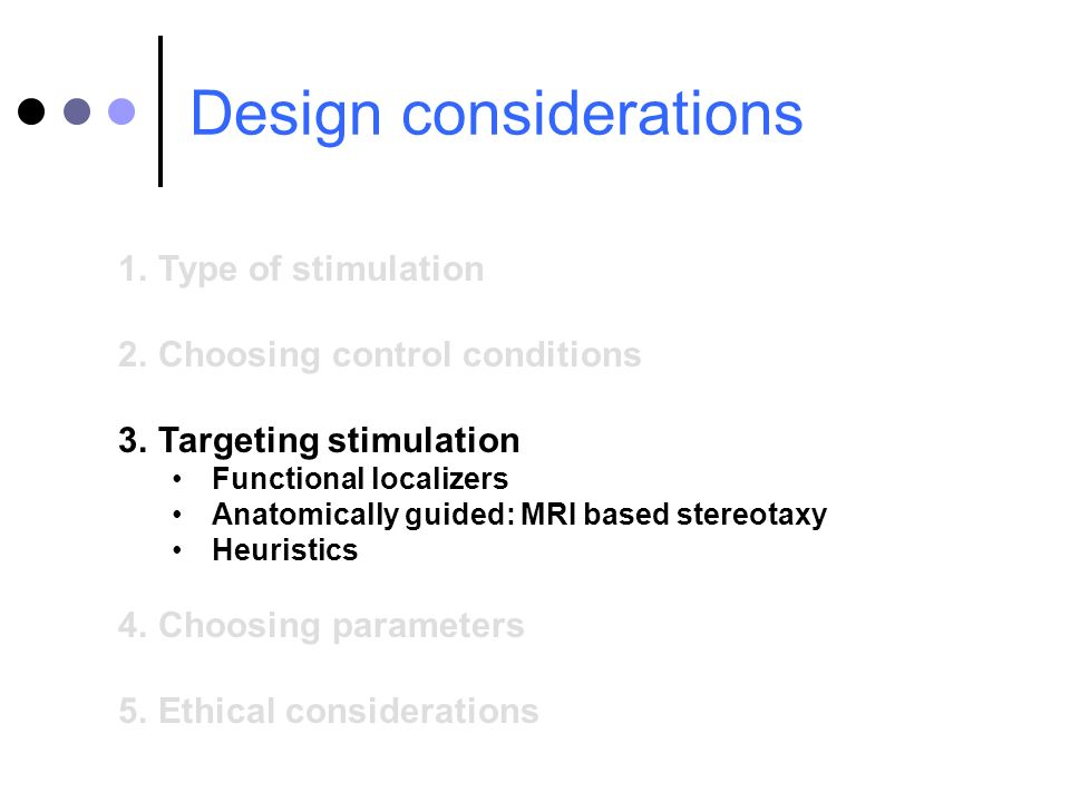 Design considerations 1.Type of stimulation 2.Choosing control conditions 3.Targeting stimulation Functional localizers Anatomically guided: MRI based