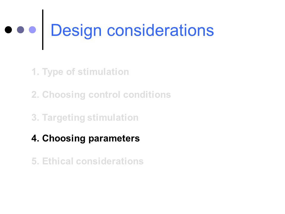 Design considerations 1.Type of stimulation 2.Choosing control conditions 3.Targeting stimulation 4.Choosing parameters 5.Ethical considerations