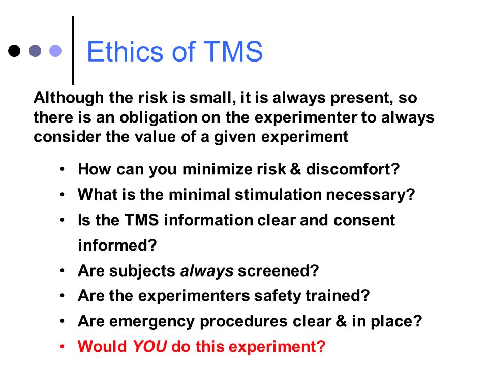 Ethics of TMS Although the risk is small, it is always present, so there is an obligation on the experimenter to always consider the value of a given