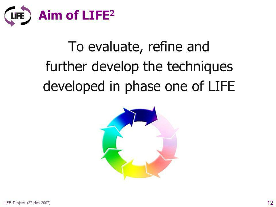 12 LIFE Project (27 Nov 2007) Aim of LIFE 2 To evaluate, refine and further develop the techniques developed in phase one of LIFE