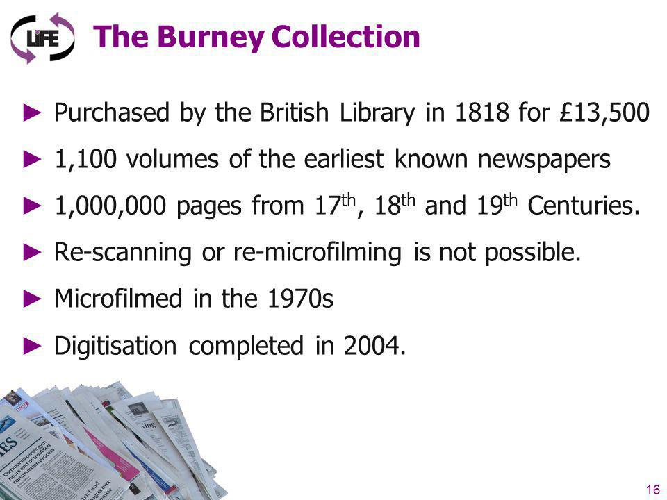 16 LIFE Project (27 Nov 2007) The Burney Collection Purchased by the British Library in 1818 for £13,500 1,100 volumes of the earliest known newspapers 1,000,000 pages from 17 th, 18 th and 19 th Centuries.