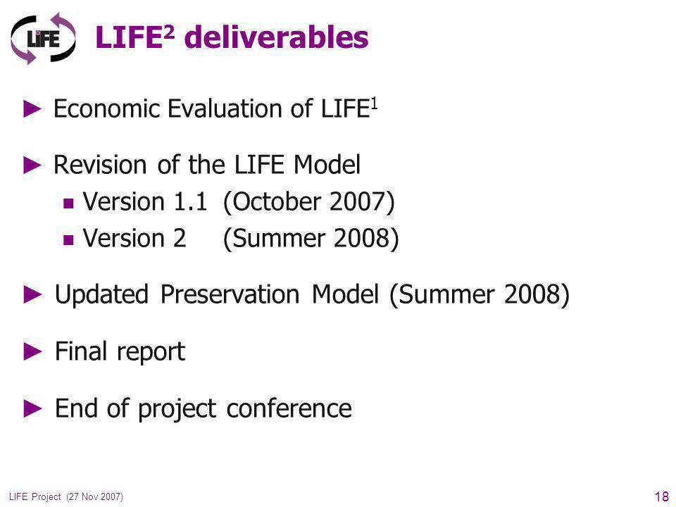 18 LIFE Project (27 Nov 2007) LIFE 2 deliverables Economic Evaluation of LIFE 1 Revision of the LIFE Model Version 1.1 (October 2007) Version 2 (Summer 2008) Updated Preservation Model (Summer 2008) Final report End of project conference