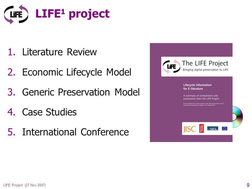 9 LIFE Project (27 Nov 2007) LIFE 1 project 1.Literature Review 2.Economic Lifecycle Model 3.Generic Preservation Model 4.Case Studies 5.International Conference
