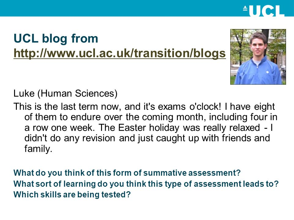 UCL blog from http://www.ucl.ac.uk/transition/blogs http://www.ucl.ac.uk/transition/blogs Luke (Human Sciences) This is the last term now, and it s exams o clock.