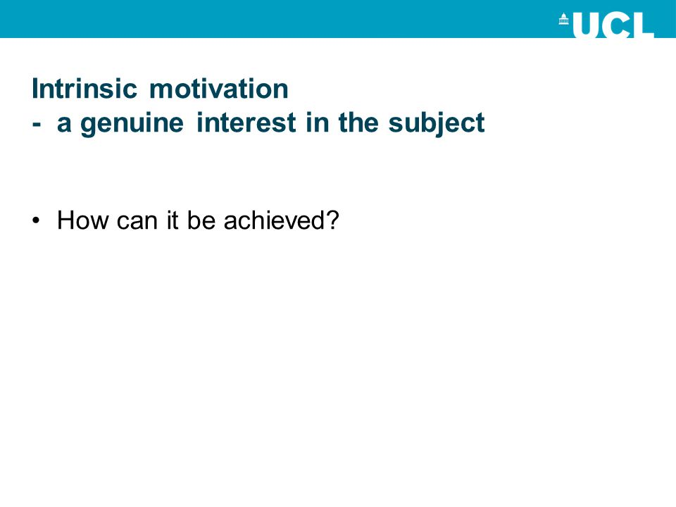 Intrinsic motivation - a genuine interest in the subject How can it be achieved