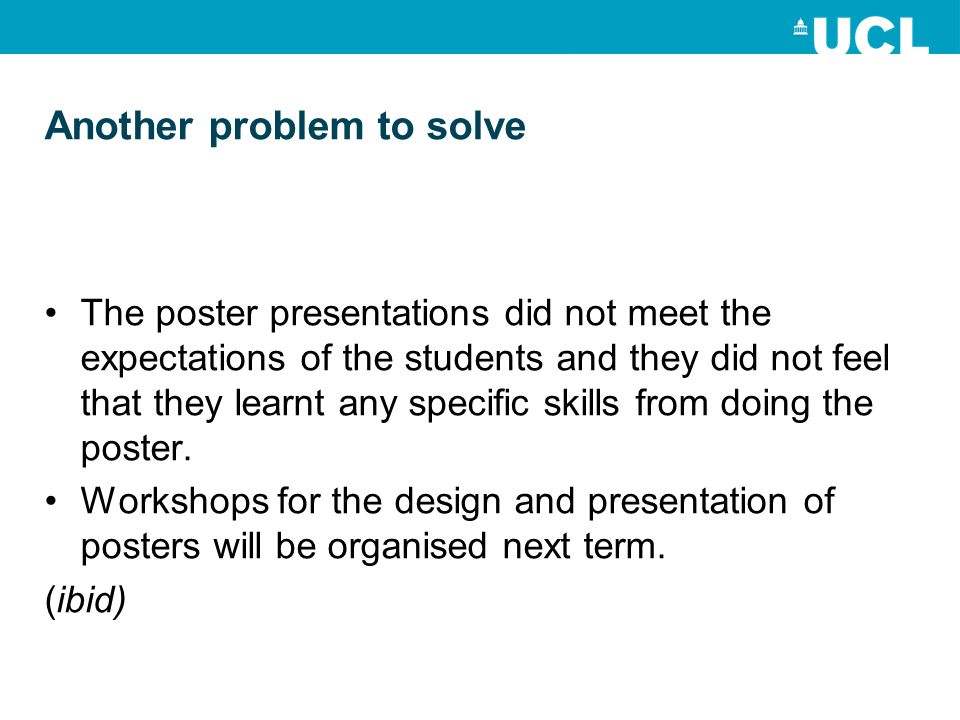 Another problem to solve The poster presentations did not meet the expectations of the students and they did not feel that they learnt any specific skills from doing the poster.