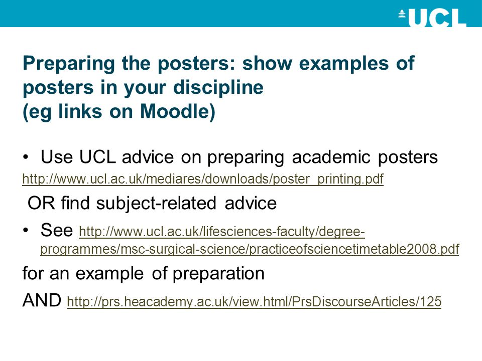 Preparing the posters: show examples of posters in your discipline (eg links on Moodle) Use UCL advice on preparing academic posters http://www.ucl.ac.uk/mediares/downloads/poster_printing.pdf OR find subject-related advice See http://www.ucl.ac.uk/lifesciences-faculty/degree- programmes/msc-surgical-science/practiceofsciencetimetable2008.pdf http://www.ucl.ac.uk/lifesciences-faculty/degree- programmes/msc-surgical-science/practiceofsciencetimetable2008.pdf for an example of preparation AND http://prs.heacademy.ac.uk/view.html/PrsDiscourseArticles/125 http://prs.heacademy.ac.uk/view.html/PrsDiscourseArticles/125