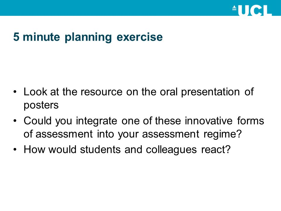 5 minute planning exercise Look at the resource on the oral presentation of posters Could you integrate one of these innovative forms of assessment into your assessment regime.