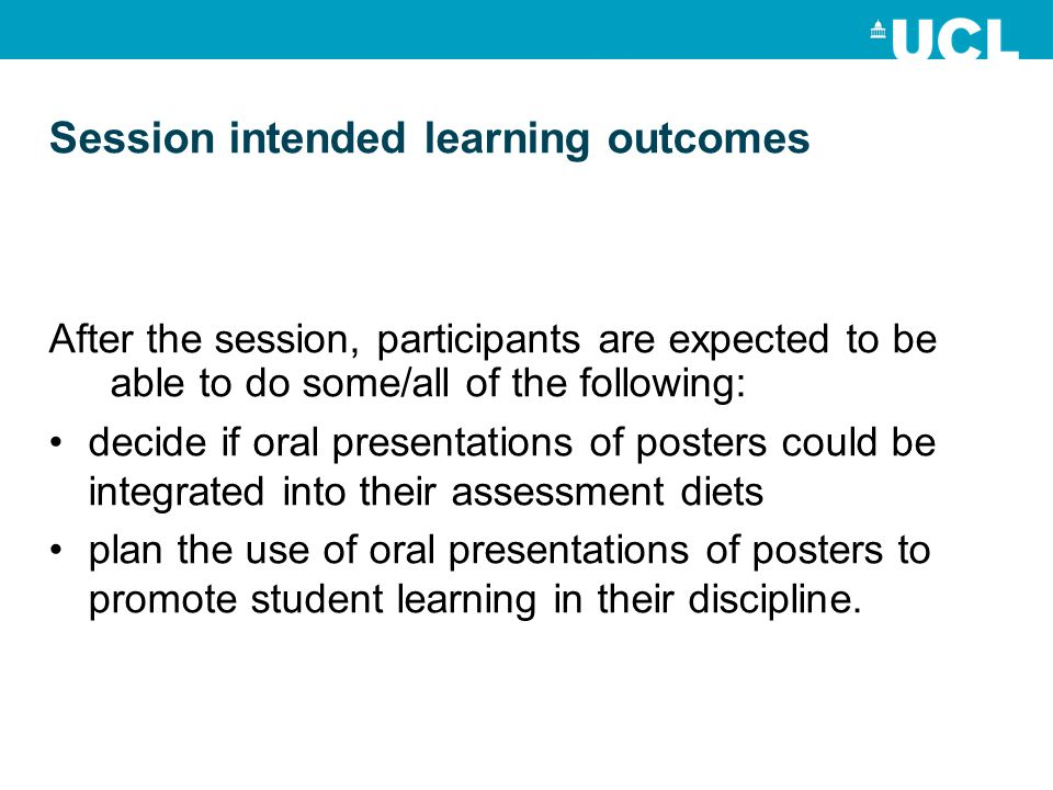 Session intended learning outcomes After the session, participants are expected to be able to do some/all of the following: decide if oral presentations of posters could be integrated into their assessment diets plan the use of oral presentations of posters to promote student learning in their discipline.