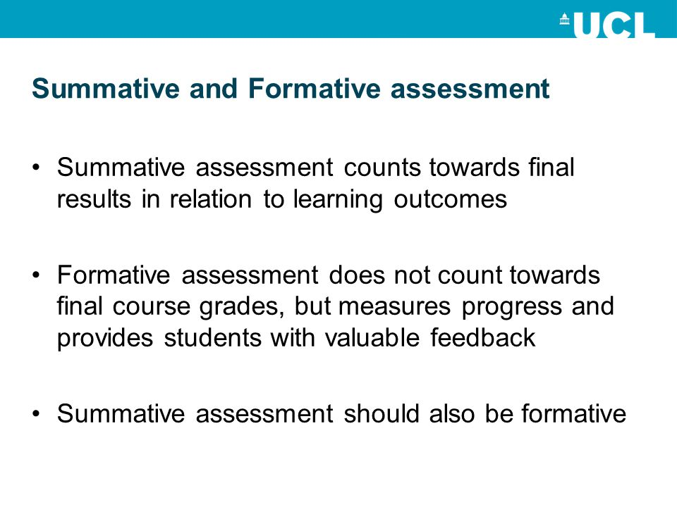 Summative assessment counts towards final results in relation to learning outcomes Formative assessment does not count towards final course grades, but measures progress and provides students with valuable feedback Summative assessment should also be formative Summative and Formative assessment