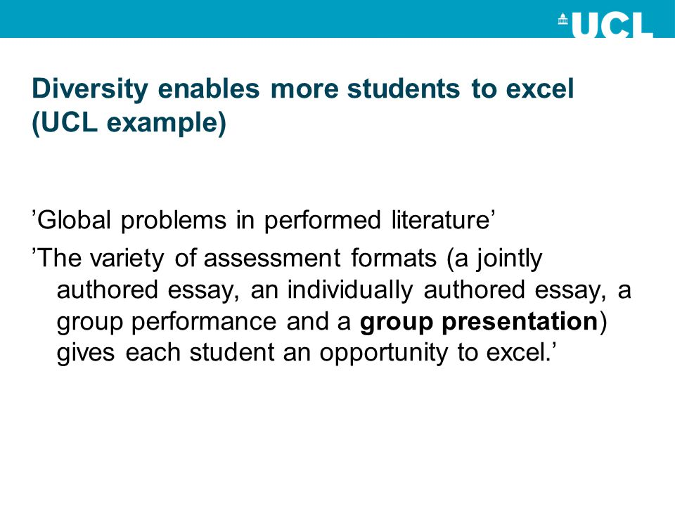 Diversity enables more students to excel (UCL example) Global problems in performed literature The variety of assessment formats (a jointly authored essay, an individually authored essay, a group performance and a group presentation) gives each student an opportunity to excel.