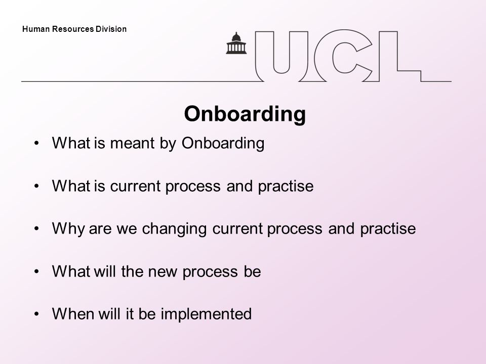 Human Resources Division Onboarding What is meant by Onboarding What is current process and practise Why are we changing current process and practise What will the new process be When will it be implemented