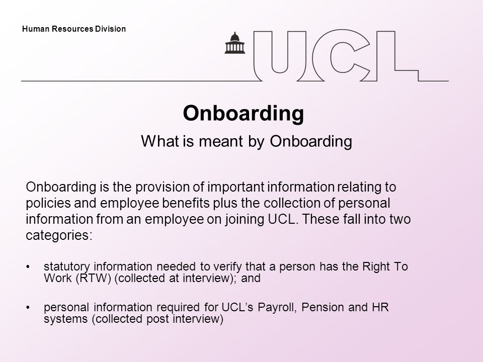 Human Resources Division Onboarding What is meant by Onboarding Onboarding is the provision of important information relating to policies and employee benefits plus the collection of personal information from an employee on joining UCL.