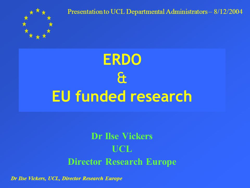 Dr Ilse Vickers, UCL, Director Research Europe Presentation to UCL Departmental Administrators – 8/12/2004 ERDO & EU funded research Dr Ilse Vickers UCL Director Research Europe