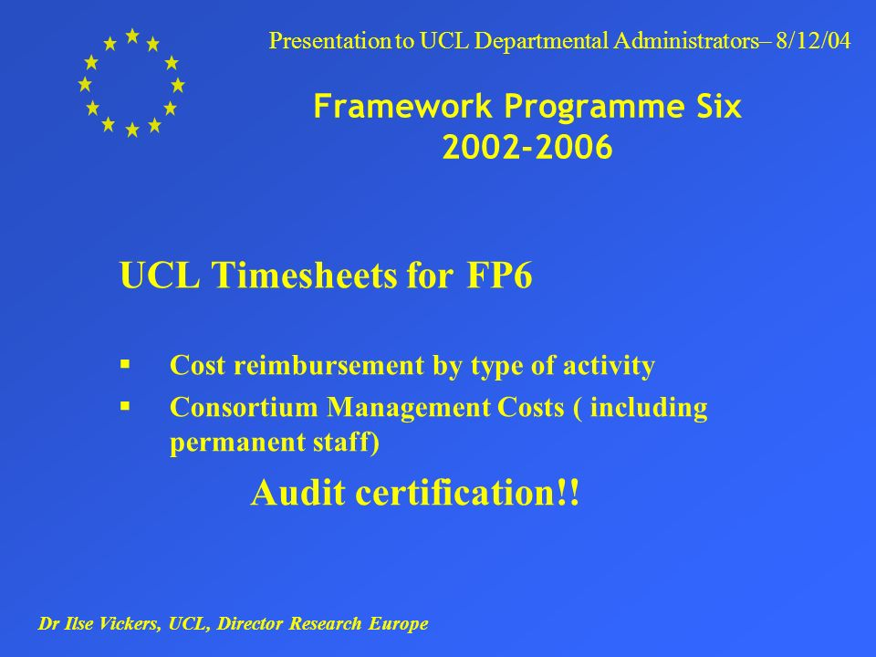 Dr Ilse Vickers, UCL, Director Research Europe Presentation to UCL Departmental Administrators– 8/12/04 Framework Programme Six 2002-2006 UCL Timesheets for FP6 Cost reimbursement by type of activity Consortium Management Costs ( including permanent staff) Audit certification!!