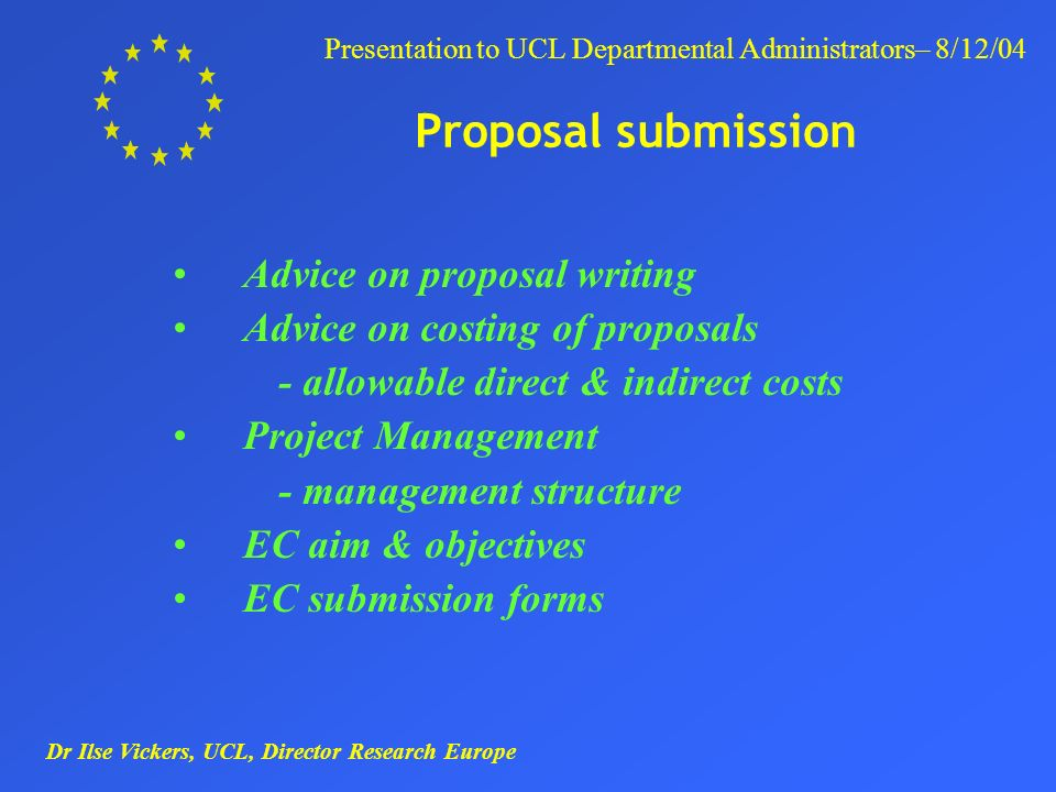 Dr Ilse Vickers, UCL, Director Research Europe Presentation to UCL Departmental Administrators– 8/12/04 Proposal submission Advice on proposal writing Advice on costing of proposals - allowable direct & indirect costs Project Management - management structure EC aim & objectives EC submission forms
