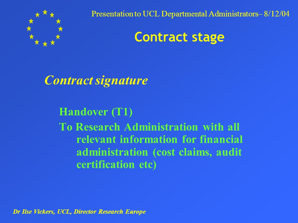 Dr Ilse Vickers, UCL, Director Research Europe Presentation to UCL Departmental Administrators– 8/12/04 Contract stage Contract signature Handover (T1) To Research Administration with all relevant information for financial administration (cost claims, audit certification etc)