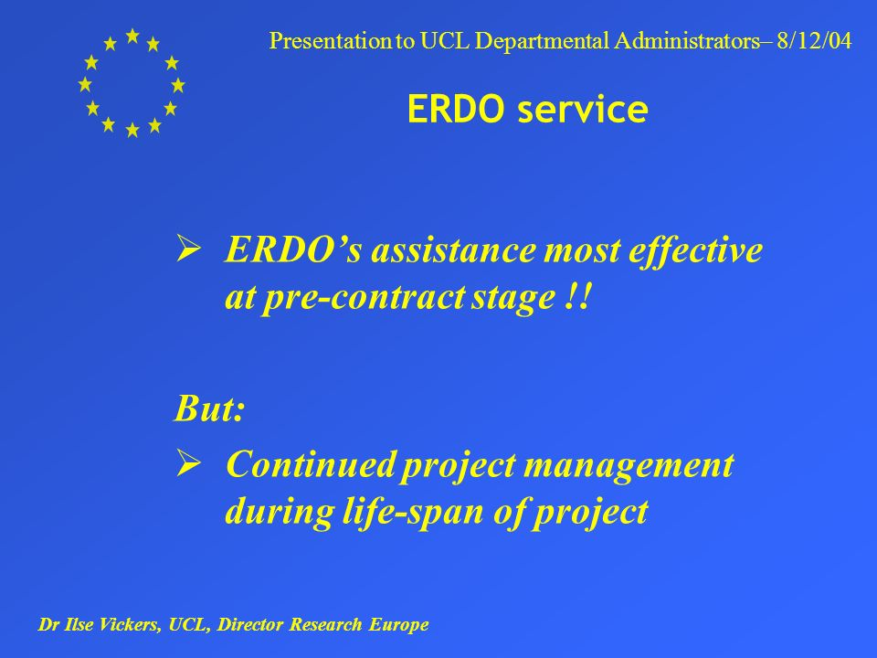 Dr Ilse Vickers, UCL, Director Research Europe Presentation to UCL Departmental Administrators– 8/12/04 ERDO service ERDOs assistance most effective at pre-contract stage !.
