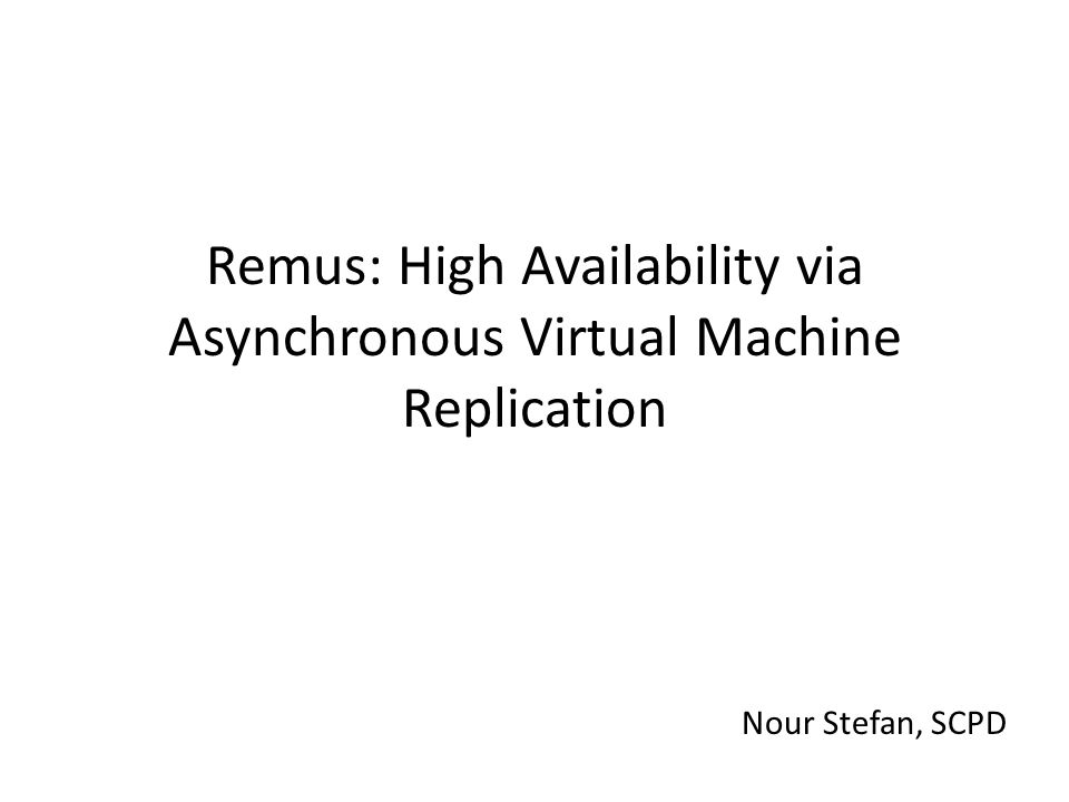 Remus: High Availability via Asynchronous Virtual Machine Replication Nour Stefan, SCPD