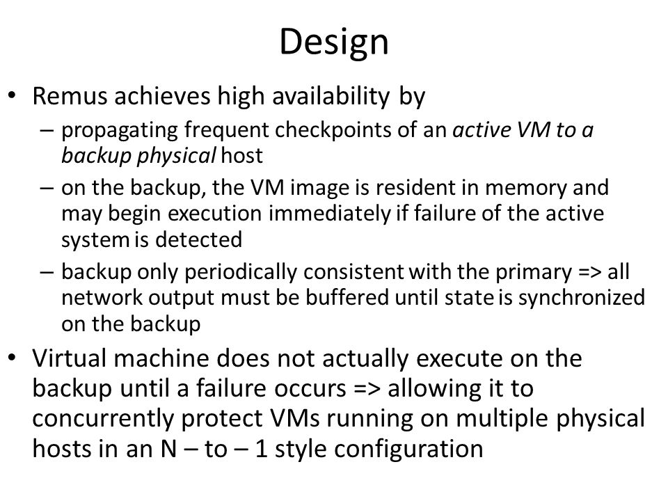 Design Remus achieves high availability by – propagating frequent checkpoints of an active VM to a backup physical host – on the backup, the VM image