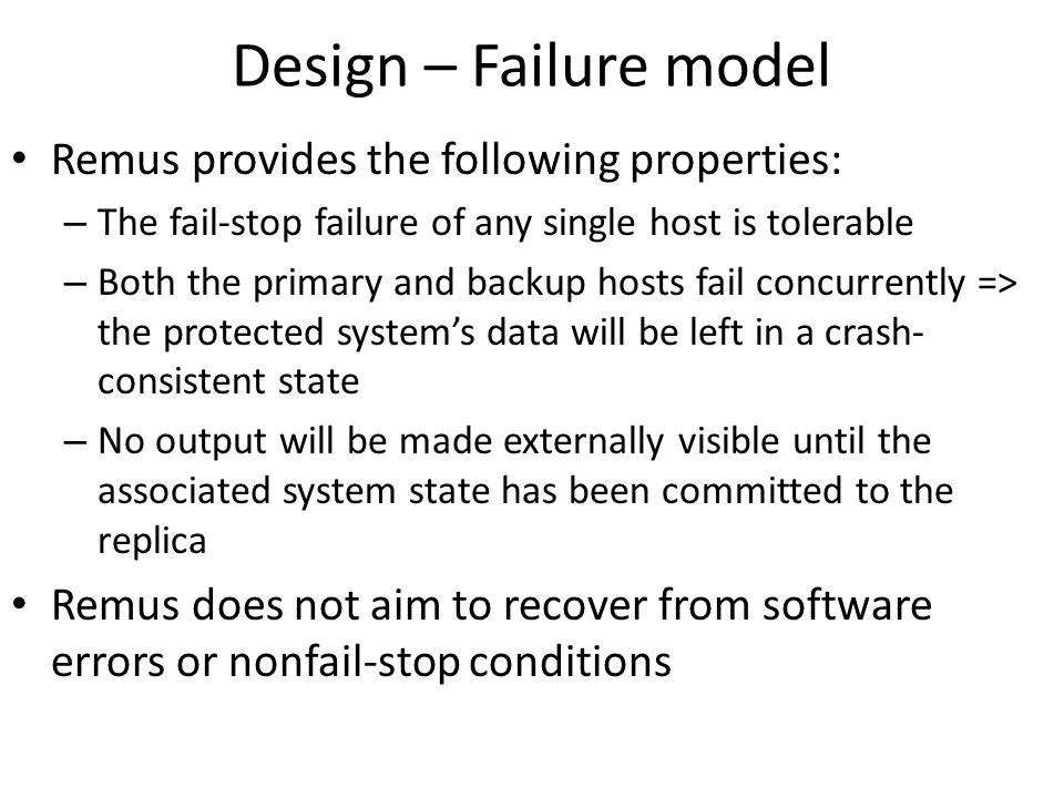 Design – Failure model Remus provides the following properties: – The fail-stop failure of any single host is tolerable – Both the primary and backup