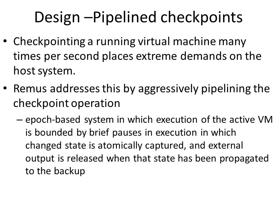 Design –Pipelined checkpoints Checkpointing a running virtual machine many times per second places extreme demands on the host system. Remus addresses