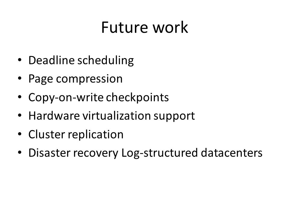 Future work Deadline scheduling Page compression Copy-on-write checkpoints Hardware virtualization support Cluster replication Disaster recovery Log-s