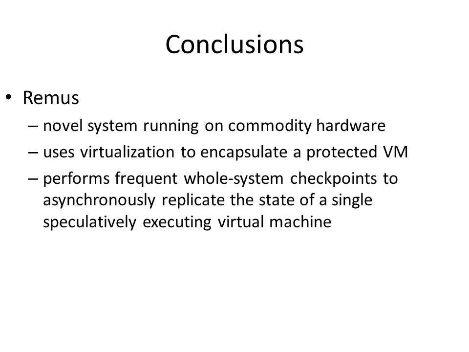Conclusions Remus – novel system running on commodity hardware – uses virtualization to encapsulate a protected VM – performs frequent whole-system ch
