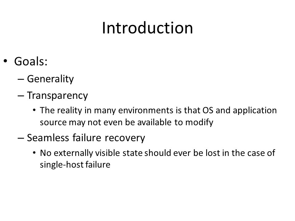 Introduction Goals: – Generality – Transparency The reality in many environments is that OS and application source may not even be available to modify