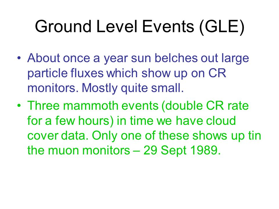 Ground Level Events (GLE) About once a year sun belches out large particle fluxes which show up on CR monitors. Mostly quite small. Three mammoth even
