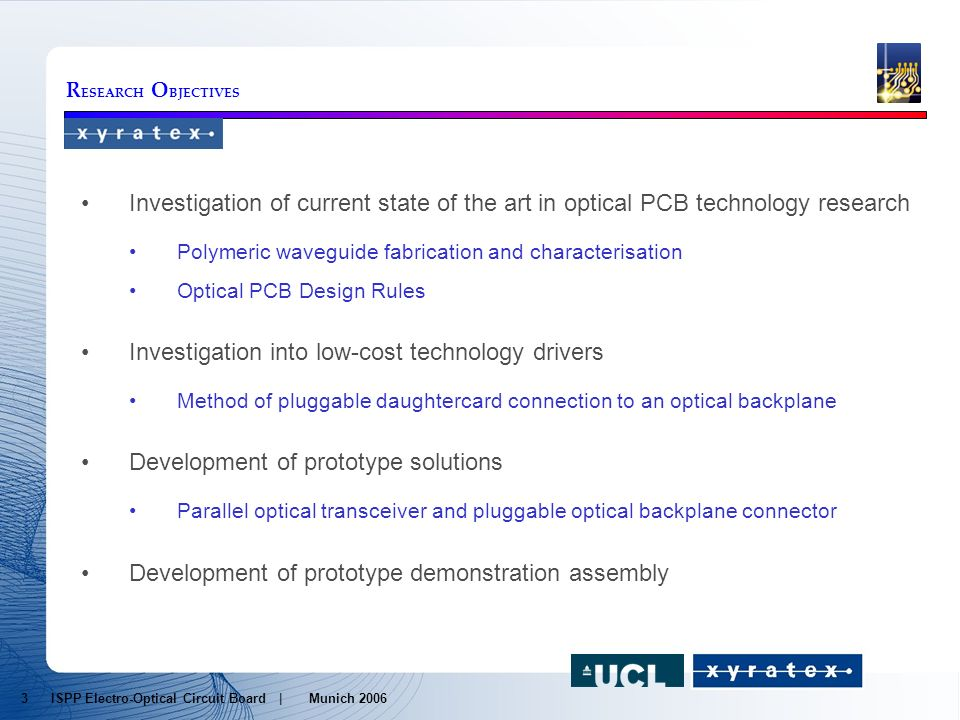 R ESEARCH O BJECTIVES Investigation of current state of the art in optical PCB technology research Polymeric waveguide fabrication and characterisation Optical PCB Design Rules Investigation into low-cost technology drivers Method of pluggable daughtercard connection to an optical backplane Development of prototype solutions Parallel optical transceiver and pluggable optical backplane connector Development of prototype demonstration assembly 3 ISPP Electro-Optical Circuit Board | Munich 2006