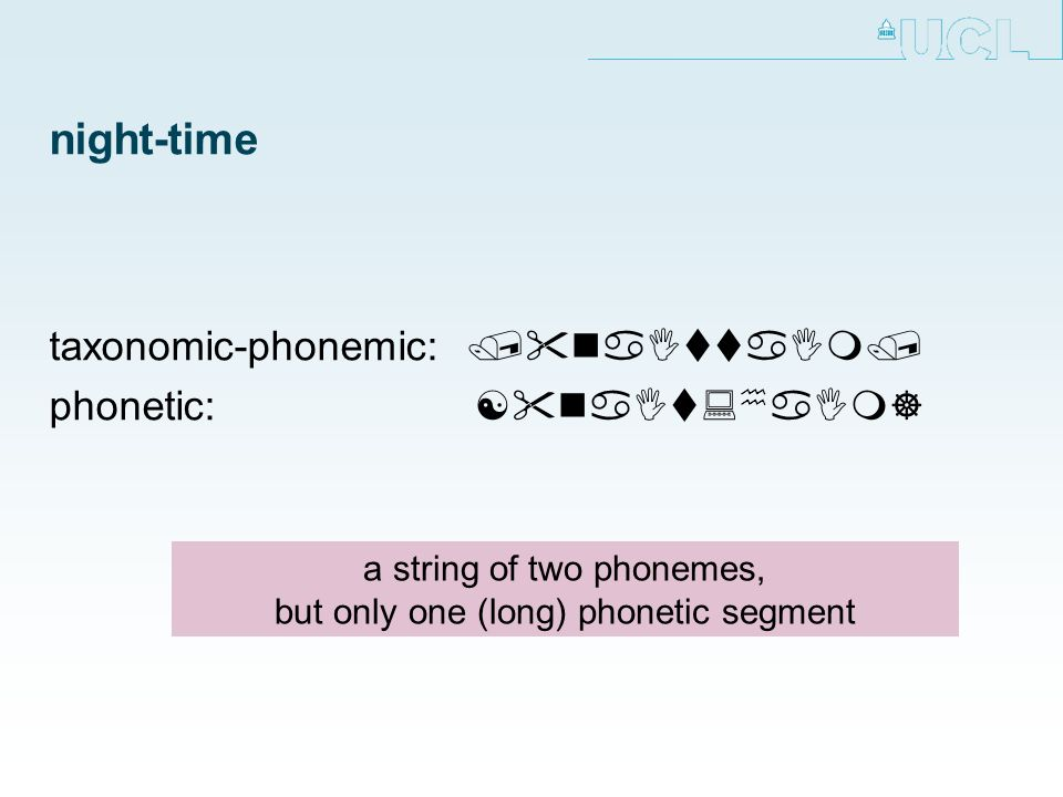 night-time taxonomic-phonemic: / naIttaIm/ phonetic:[ naIt: h aIm] a string of two phonemes, but only one (long) phonetic segment