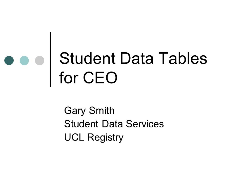 Student Data Tables for CEO Gary Smith Student Data Services UCL Registry