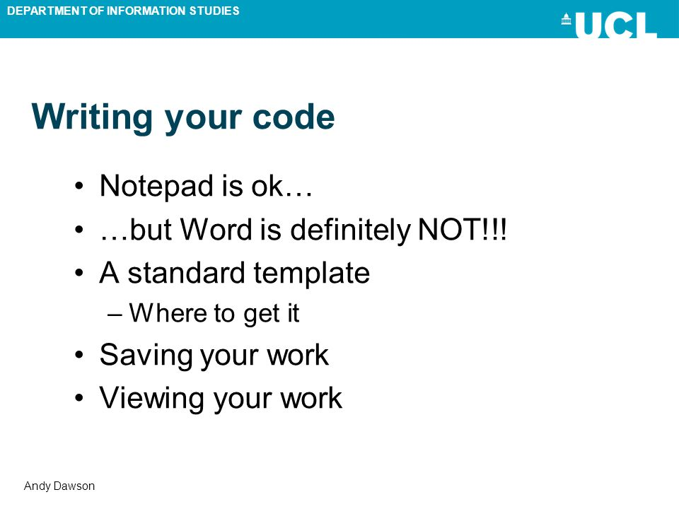 DEPARTMENT OF INFORMATION STUDIES Andy Dawson Writing your code Notepad is ok… …but Word is definitely NOT!!! A standard template –Where to get it Sav